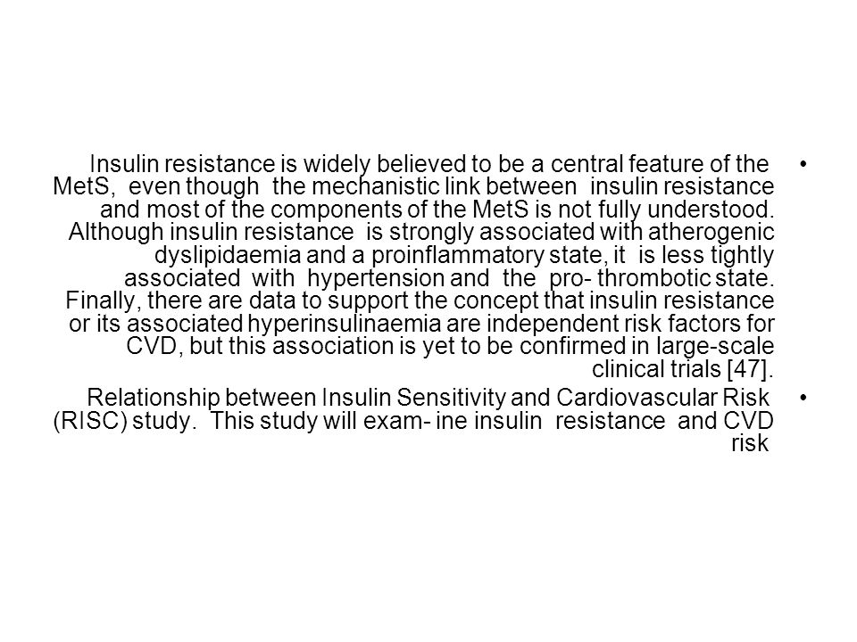 Insulin resistance is widely believed to be a central feature of the MetS, even though the mechanistic link between insulin resistance and most of the components of the MetS is not fully understood. Although insulin resistance is strongly associated with atherogenic dyslipidaemia and a proinflammatory state, it is less tightly associated with hypertension and the pro- thrombotic state. Finally, there are data to support the concept that insulin resistance or its associated hyperinsulinaemia are independent risk factors for CVD, but this association is yet to be confirmed in large-scale clinical trials [47].